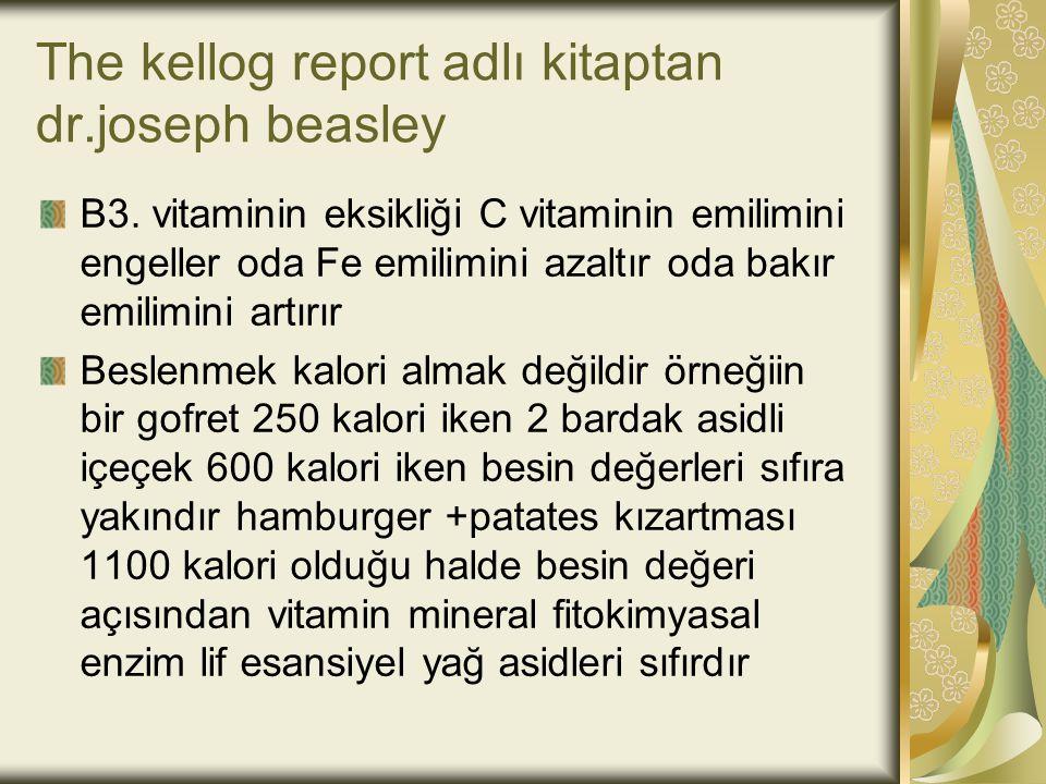 The kellog report adlı kitaptan dr.joseph beasley B3. vitaminin eksikliği C vitaminin emilimini engeller oda Fe emilimini azaltır oda bakır emilimini