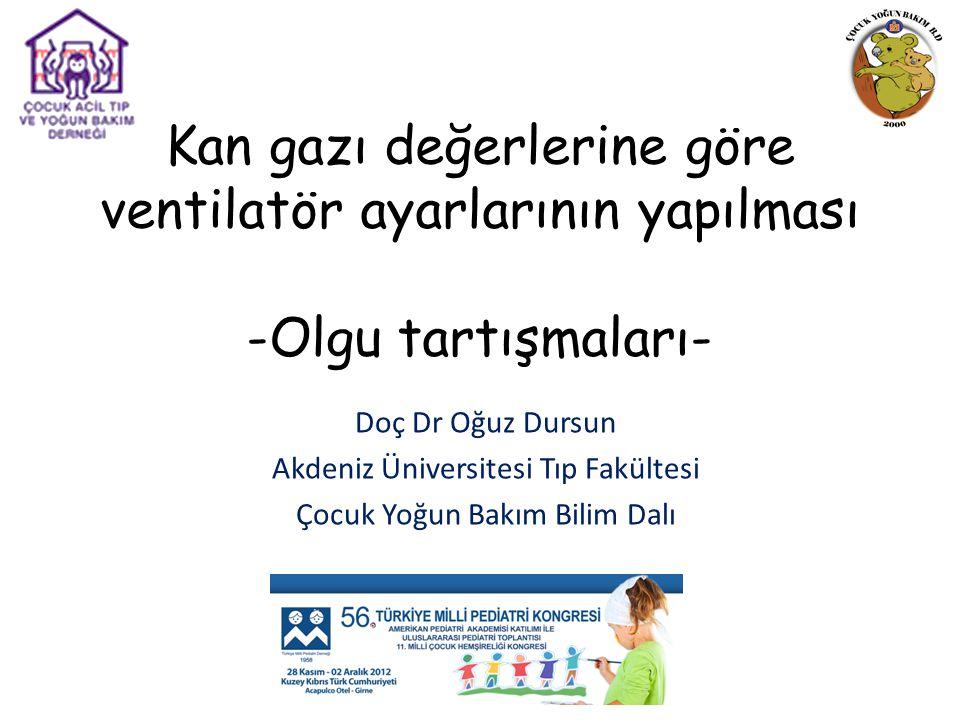 Kan gazı değerlerine göre ventilatör ayarlarının yapılması -Olgu tartışmaları- Doç Dr Oğuz Dursun Akdeniz Üniversitesi Tıp Fakültesi Çocuk Yoğun Bakım