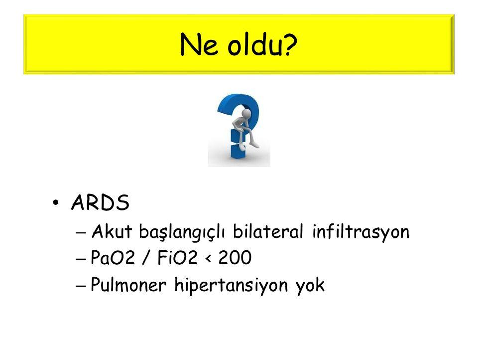 Ne oldu? • ARDS – Akut başlangıçlı bilateral infiltrasyon – PaO2 / FiO2 < 200 – Pulmoner hipertansiyon yok