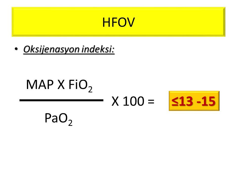 HFOV • Oksijenasyon indeksi: MAP X FiO 2 PaO 2 X 100 = ≤13 -15