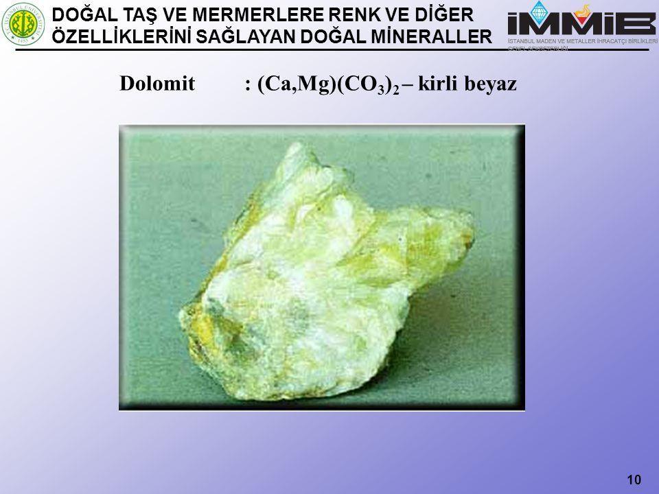 10 Dolomit : (Ca,Mg)(CO 3 ) 2 – kirli beyaz DOĞAL TAŞ VE MERMERLERE RENK VE DİĞER ÖZELLİKLERİNİ SAĞLAYAN DOĞAL MİNERALLER