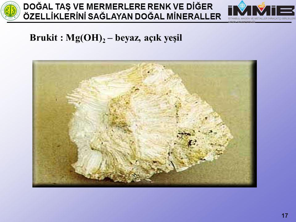 17 Brukit : Mg(OH) 2 – beyaz, açık yeşil DOĞAL TAŞ VE MERMERLERE RENK VE DİĞER ÖZELLİKLERİNİ SAĞLAYAN DOĞAL MİNERALLER