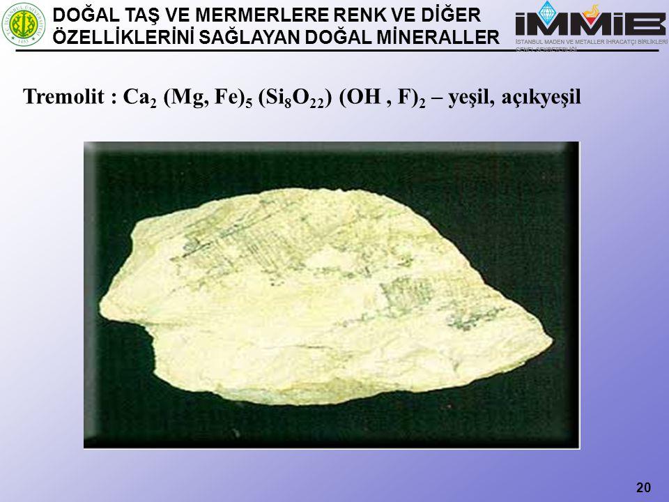 20 Tremolit : Ca 2 (Mg, Fe) 5 (Si 8 O 22 ) (OH, F) 2 – yeşil, açıkyeşil DOĞAL TAŞ VE MERMERLERE RENK VE DİĞER ÖZELLİKLERİNİ SAĞLAYAN DOĞAL MİNERALLER