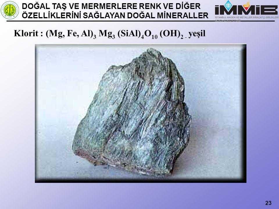 23 Klorit : (Mg, Fe, Al) 3 Mg 3 (SiAl) 4 O 10 (OH) 2 - yeşil DOĞAL TAŞ VE MERMERLERE RENK VE DİĞER ÖZELLİKLERİNİ SAĞLAYAN DOĞAL MİNERALLER