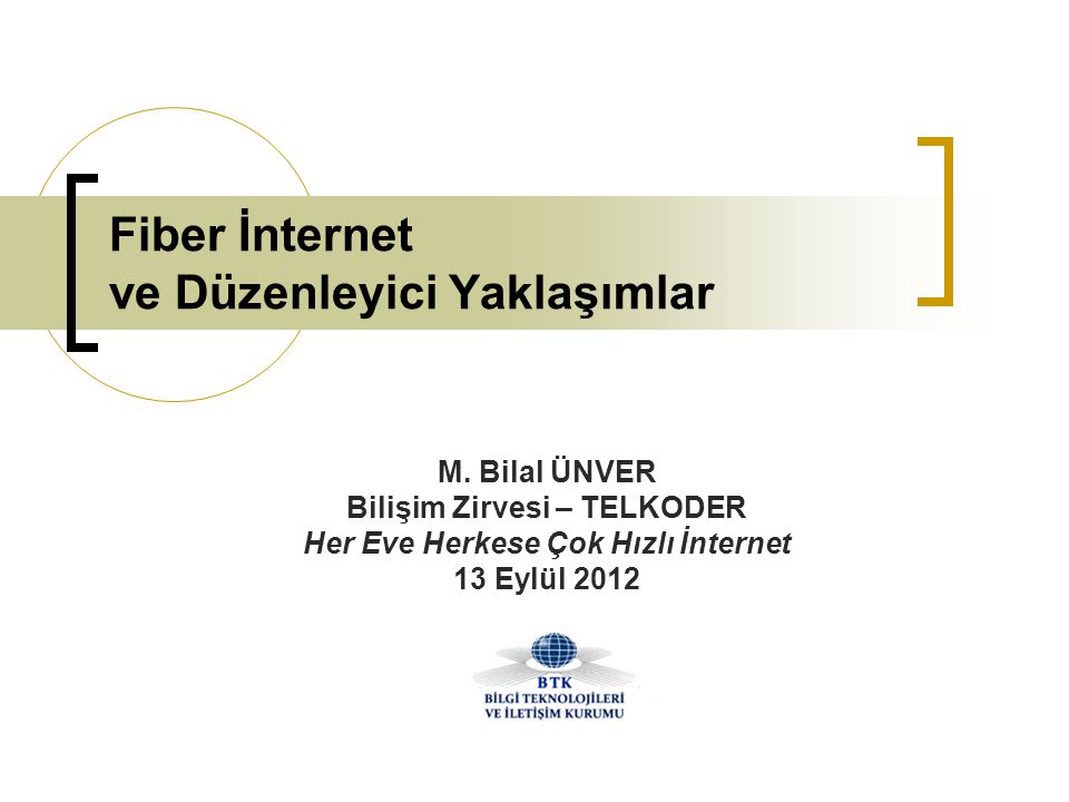 Fiber İnternet ve Düzenleyici Yaklaşımlar M. Bilal ÜNVER Bilişim Zirvesi – TELKODER Her Eve Herkese Çok Hızlı İnternet 13 Eylül 2012
