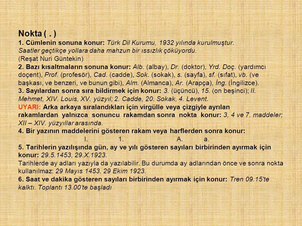 Nokta (. ) 1. Cümlenin sonuna konur: Türk Dil Kurumu, 1932 yılında kurulmuştur. Saatler geçtikçe yollara daha mahzun bir ıssızlık çöküyordu. (Reşat Nu