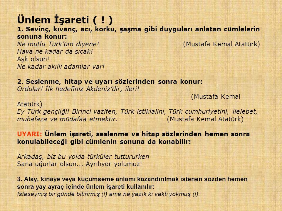 Ünlem İşareti ( ! ) 1. Sevinç, kıvanç, acı, korku, şaşma gibi duyguları anlatan cümlelerin sonuna konur: Ne mutlu Türk'üm diyene! (Mustafa Kemal Atatü