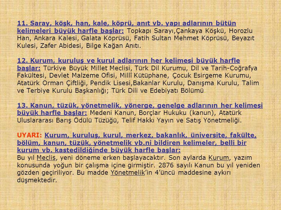 11. Saray, köşk, han, kale, köprü, anıt vb. yapı adlarının bütün kelimeleri büyük harfle başlar: Topkapı Sarayı,Çankaya Köşkü, Horozlu Han, Ankara Kal