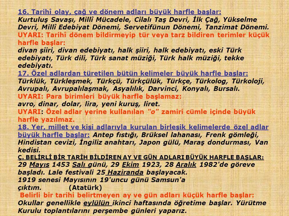 16. Tarihî olay, çağ ve dönem adları büyük harfle başlar: Kurtuluş Savaşı, Millî Mücadele, Cilalı Taş Devri, İlk Çağ, Yükselme Devri, Millî Edebiyat D