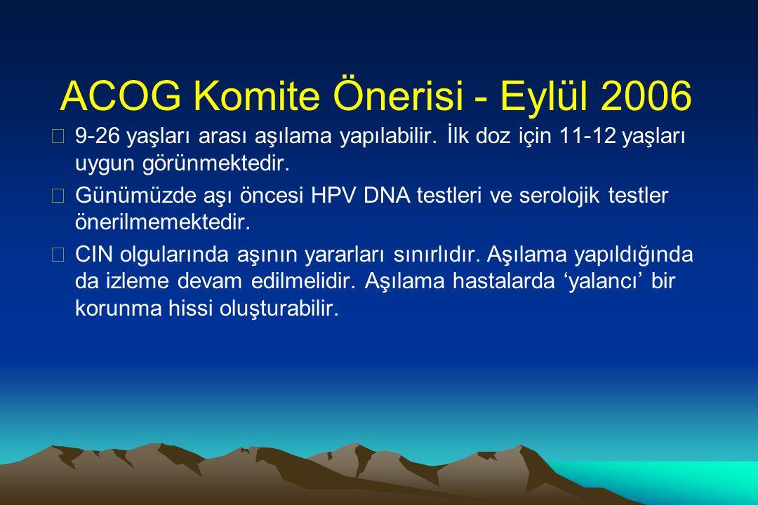 ACOG Komite Önerisi - Eylül 2006  9-26 yaşları arası aşılama yapılabilir. İlk doz için 11-12 yaşları uygun görünmektedir.  Günümüzde aşı öncesi HPV