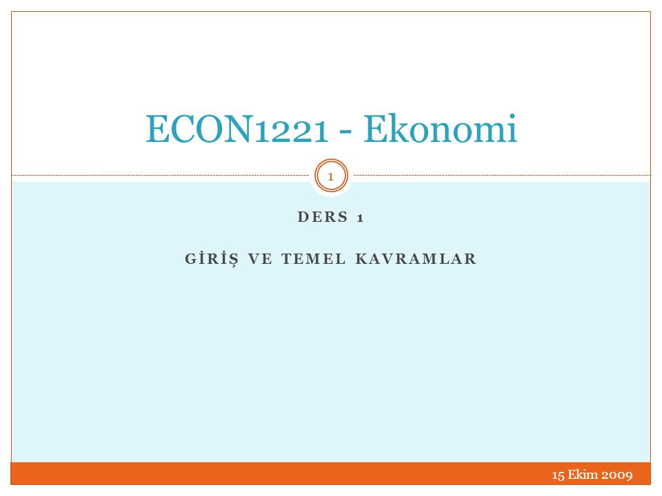 DERS 1 GİRİŞ VE TEMEL KAVRAMLAR ECON1221 - Ekonomi 15 Ekim 2009 1