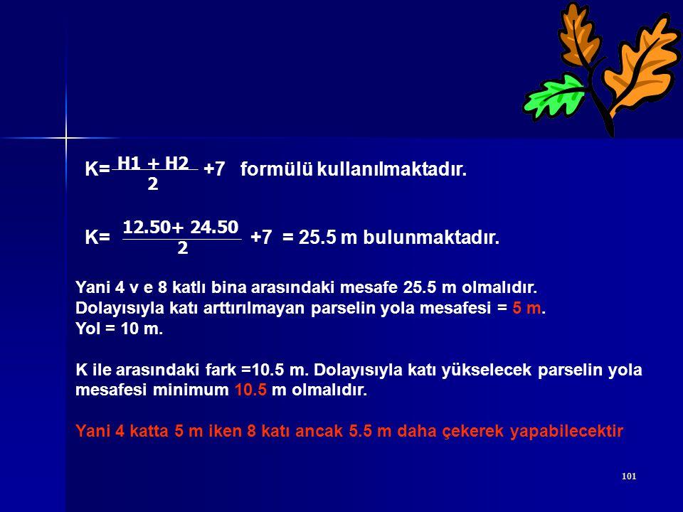 101 K= +7 formülü kullanılmaktadır. K= +7 = 25.5 m bulunmaktadır. 12.50+ 24.50 2 H1 + H2 2 Yani 4 v e 8 katlı bina arasındaki mesafe 25.5 m olmalıdır.