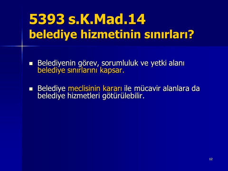 5393 s.K.Mad.14 belediye hizmetinin sınırları?  Belediyenin görev, sorumluluk ve yetki alanı belediye sınırlarını kapsar.  Belediye meclisinin karar
