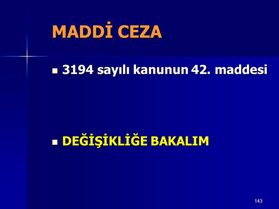 143 MADDİ CEZA  3194 sayılı kanunun 42. maddesi  DEĞİŞİKLİĞE BAKALIM
