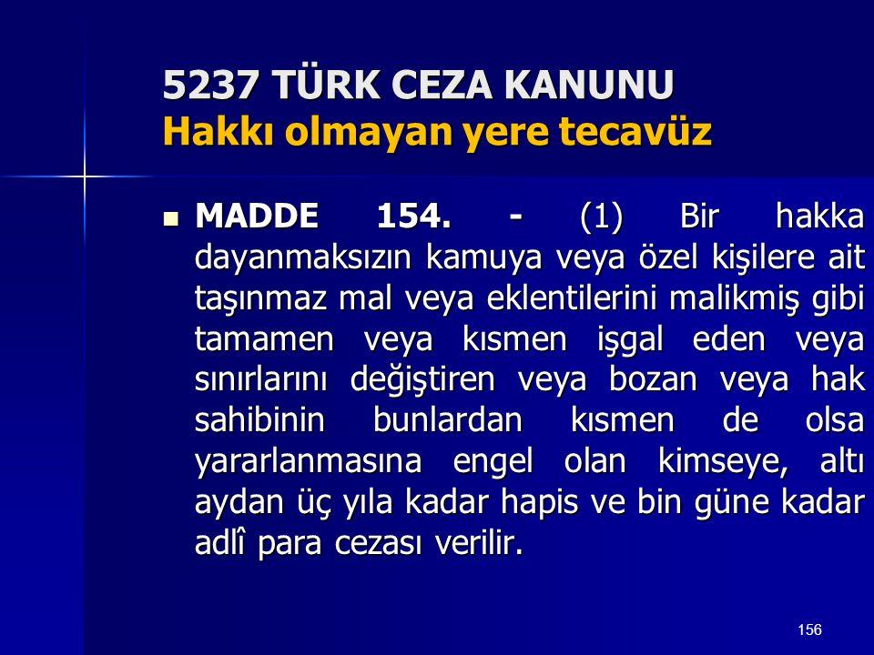 156 5237 TÜRK CEZA KANUNU Hakkı olmayan yere tecavüz  MADDE 154. - (1) Bir hakka dayanmaksızın kamuya veya özel kişilere ait taşınmaz mal veya eklent