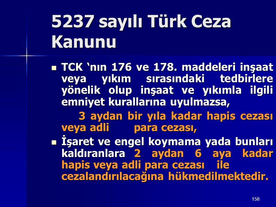 158 5237 sayılı Türk Ceza Kanunu  TCK 'nın 176 ve 178. maddeleri inşaat veya yıkım sırasındaki tedbirlere yönelik olup inşaat ve yıkımla ilgili emniy