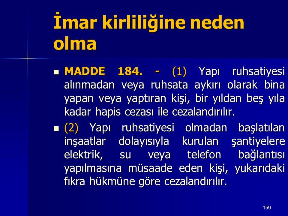 159 İmar kirliliğine neden olma  MADDE 184. - (1) Yapı ruhsatiyesi alınmadan veya ruhsata aykırı olarak bina yapan veya yaptıran kişi, bir yıldan beş