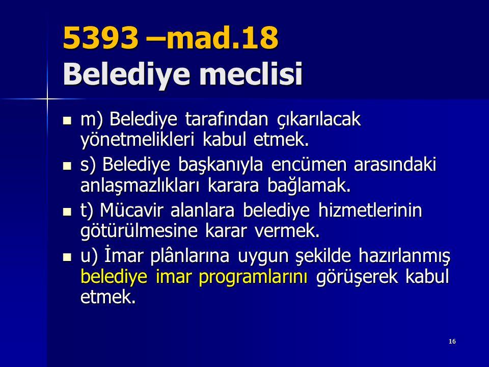 5393 –mad.18 Belediye meclisi  m) Belediye tarafından çıkarılacak yönetmelikleri kabul etmek.  s) Belediye başkanıyla encümen arasındaki anlaşmazlık