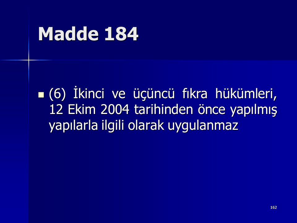 Madde 184  (6) İkinci ve üçüncü fıkra hükümleri, 12 Ekim 2004 tarihinden önce yapılmış yapılarla ilgili olarak uygulanmaz 162