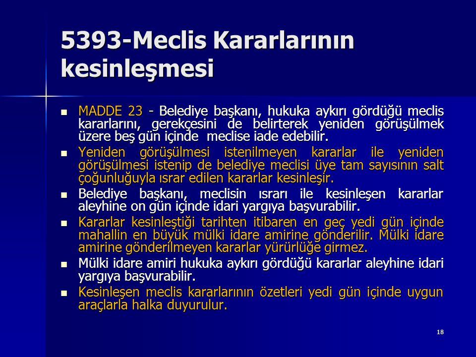 5393-Meclis Kararlarının kesinleşmesi  MADDE 23 - Belediye başkanı, hukuka aykırı gördüğü meclis kararlarını, gerekçesini de belirterek yeniden görüş