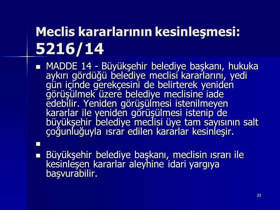 Meclis kararlarının kesinleşmesi: 5216/14  MADDE 14 - Büyükşehir belediye başkanı, hukuka aykırı gördüğü belediye meclisi kararlarını, yedi gün içind