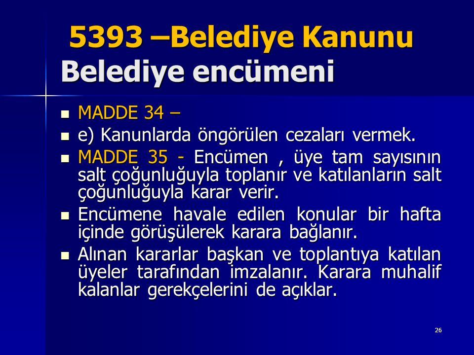 5393 –Belediye Kanunu Belediye encümeni 5393 –Belediye Kanunu Belediye encümeni  MADDE 34 –  e) Kanunlarda öngörülen cezaları vermek.  MADDE 35 - E