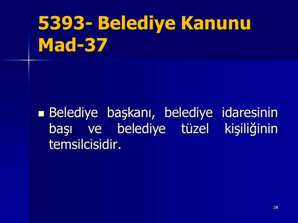 5393- Belediye Kanunu Mad-37  Belediye başkanı, belediye idaresinin başı ve belediye tüzel kişiliğinin temsilcisidir. 28