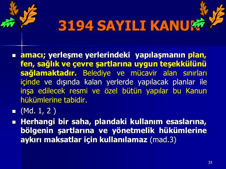 31 3194 SAYILI KANUN 3194 SAYILI KANUN  amacı; yerleşme yerlerindeki yapılaşmanın plan, fen, sağlık ve çevre şartlarına uygun teşekkülünü sağlamaktad