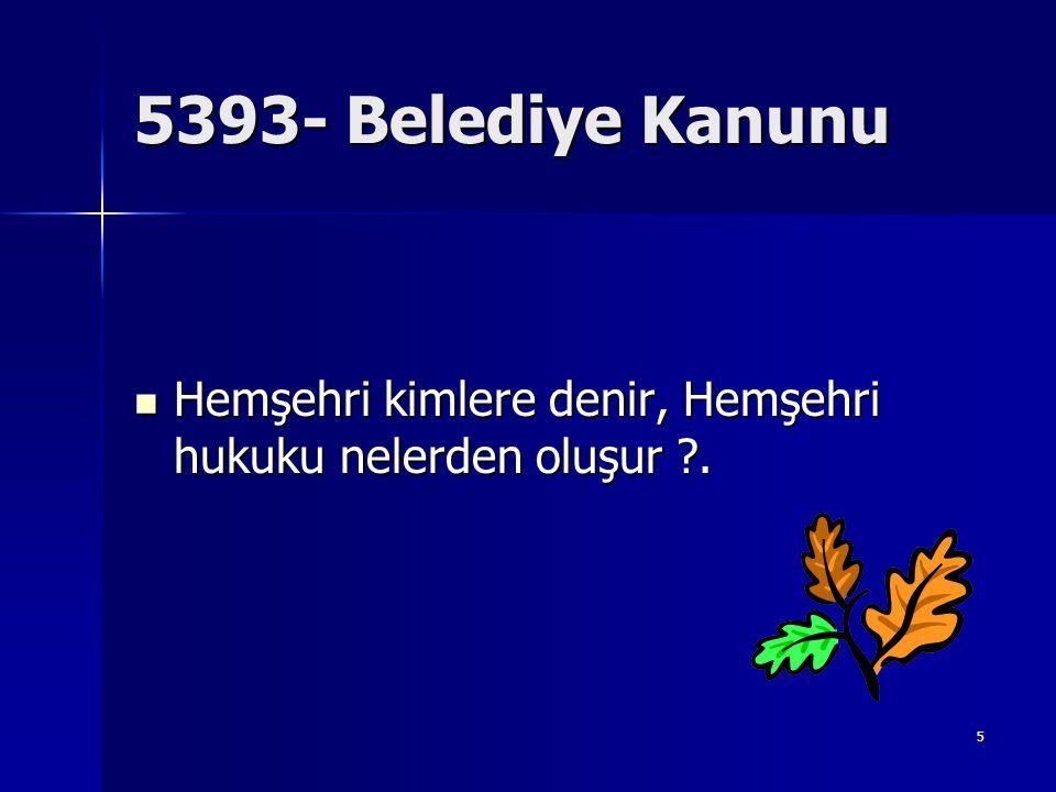 6 5393-Hemşehri hukuku MADDE 13 –  Herkes ikamet ettiği beldenin hemşehrisidir.