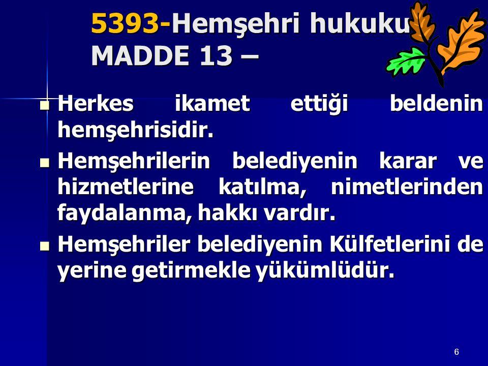 6 5393-Hemşehri hukuku MADDE 13 –  Herkes ikamet ettiği beldenin hemşehrisidir.  Hemşehrilerin belediyenin karar ve hizmetlerine katılma, nimetlerin