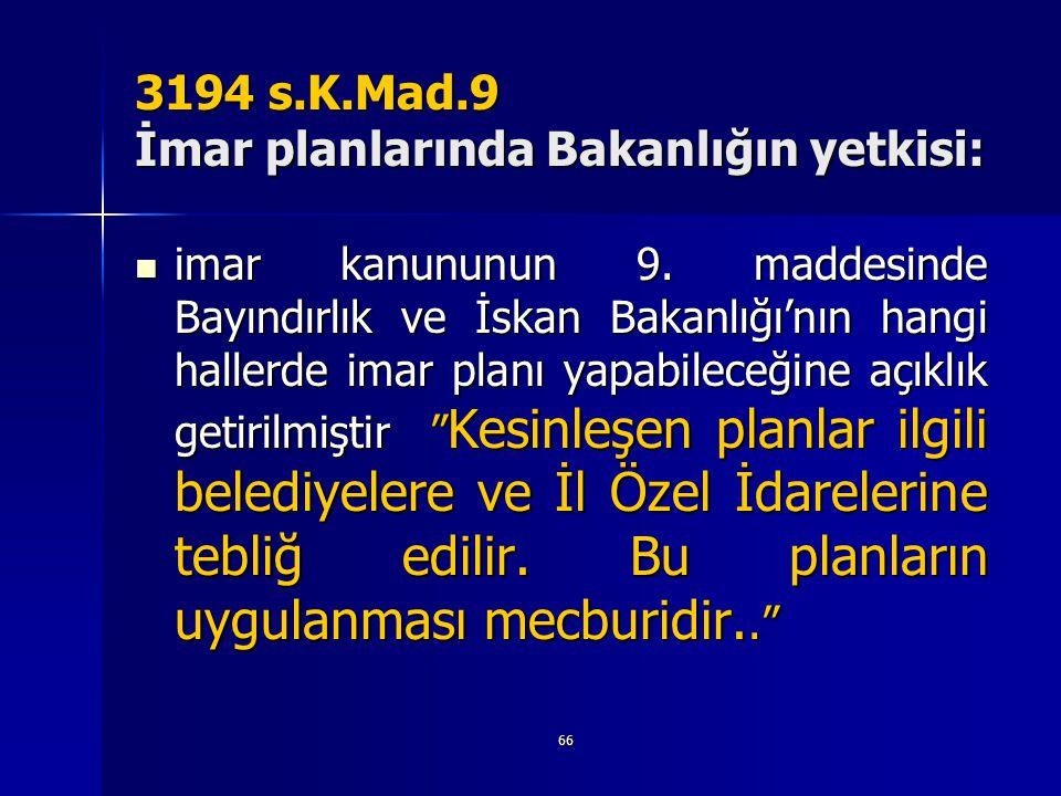 66 3194 s.K.Mad.9 İmar planlarında Bakanlığın yetkisi:  imar kanununun 9. maddesinde Bayındırlık ve İskan Bakanlığı'nın hangi hallerde imar planı yap