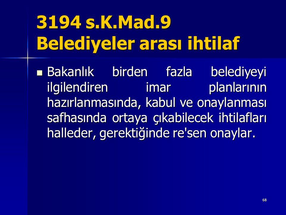 3194 s.K.Mad.9 Belediyeler arası ihtilaf  Bakanlık birden fazla belediyeyi ilgilendiren imar planlarının hazırlanmasında, kabul ve onaylanması safhas