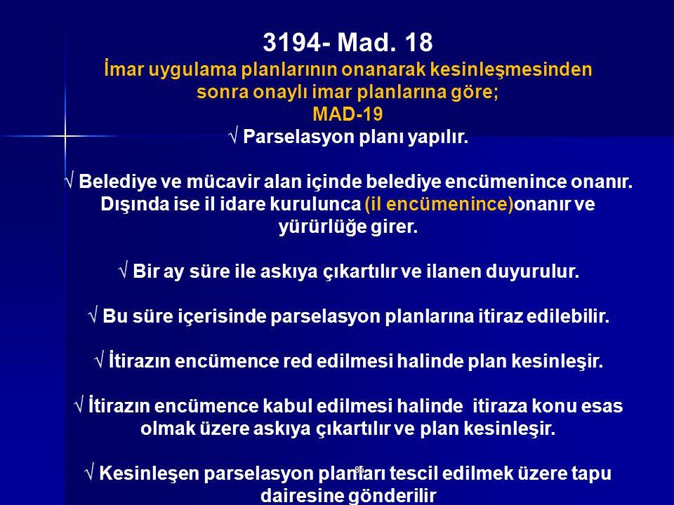3194- Mad. 18 İmar uygulama planlarının onanarak kesinleşmesinden sonra onaylı imar planlarına göre; MAD-19 √ Parselasyon planı yapılır. √ Belediye ve
