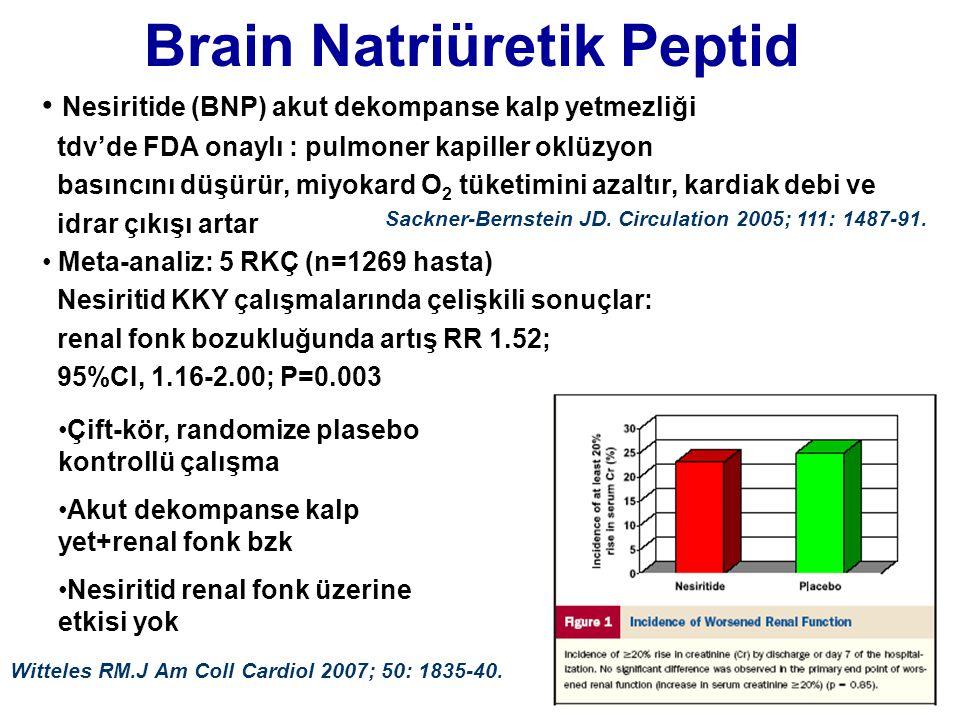 Brain Natriüretik Peptid • Nesiritide (BNP) akut dekompanse kalp yetmezliği tdv'de FDA onaylı : pulmoner kapiller oklüzyon basıncını düşürür, miyokard O 2 tüketimini azaltır, kardiak debi ve idrar çıkışı artar • Meta-analiz: 5 RKÇ (n=1269 hasta) Nesiritid KKY çalışmalarında çelişkili sonuçlar: renal fonk bozukluğunda artış RR 1.52; 95%CI, 1.16-2.00; P=0.003 Sackner-Bernstein JD.