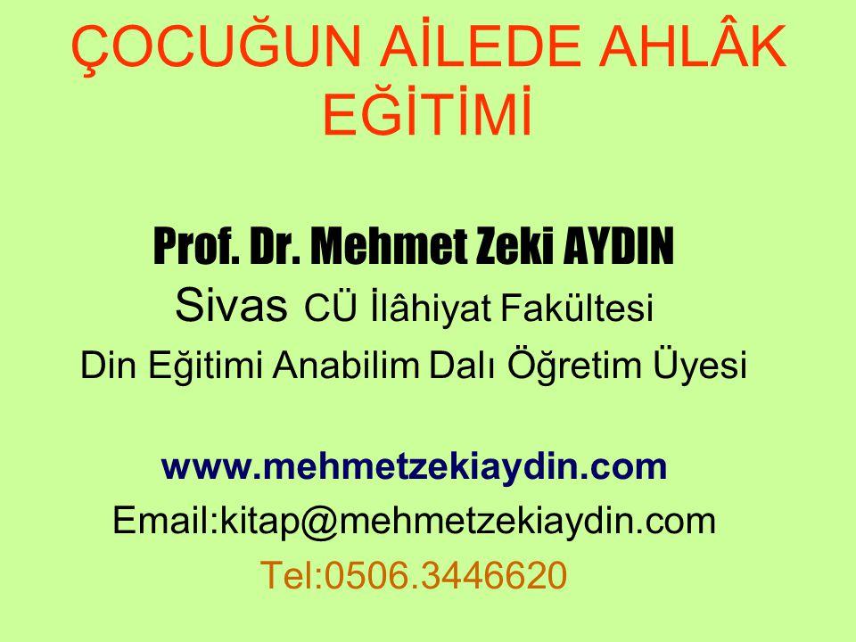 ÇOCUĞUN AİLEDE AHLÂK EĞİTİMİ Prof. Dr. Mehmet Zeki AYDIN Sivas CÜ İlâhiyat Fakültesi Din Eğitimi Anabilim Dalı Öğretim Üyesi www.mehmetzekiaydin.com E