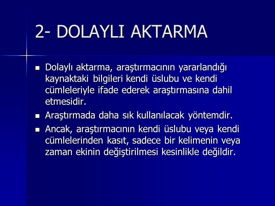 2- DOLAYLI AKTARMA  Dolaylı aktarma, araştırmacının yararlandığı kaynaktaki bilgileri kendi üslubu ve kendi cümleleriyle ifade ederek araştırmasına dahil etmesidir.