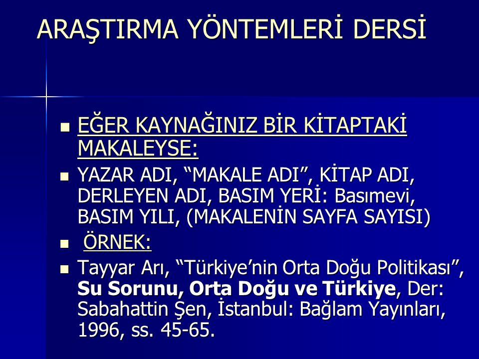 EĞER KAYNAĞINIZ BİR KİTAPTAKİ MAKALEYSE:  YAZAR ADI, MAKALE ADI , KİTAP ADI, DERLEYEN ADI, BASIM YERİ: Basımevi, BASIM YILI, (MAKALENİN SAYFA SAYISI)  ÖRNEK:  Tayyar Arı, Türkiye'nin Orta Doğu Politikası , Su Sorunu, Orta Doğu ve Türkiye, Der: Sabahattin Şen, İstanbul: Bağlam Yayınları, 1996, ss.