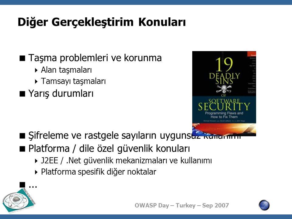 OWASP Day – Turkey – Sep 2007 Diğer Gerçekleştirim Konuları  Taşma problemleri ve korunma  Alan taşmaları  Tamsayı taşmaları  Yarış durumları  Şifreleme ve rastgele sayıların uygunsuz kullanımı  Platforma / dile özel güvenlik konuları  J2EE /.Net güvenlik mekanizmaları ve kullanımı  Platforma spesifik diğer noktalar ...