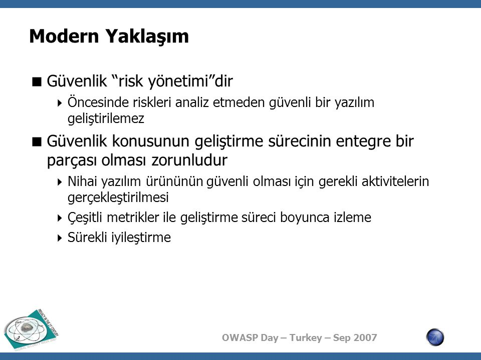 OWASP Day – Turkey – Sep 2007 Modern Yaklaşım  Güvenlik risk yönetimi dir  Öncesinde riskleri analiz etmeden güvenli bir yazılım geliştirilemez  Güvenlik konusunun geliştirme sürecinin entegre bir parçası olması zorunludur  Nihai yazılım ürününün güvenli olması için gerekli aktivitelerin gerçekleştirilmesi  Çeşitli metrikler ile geliştirme süreci boyunca izleme  Sürekli iyileştirme