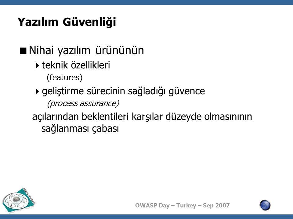 OWASP Day – Turkey – Sep 2007 Yazılım Güvenliği  Nihai yazılım ürününün  teknik özellikleri (features)  geliştirme sürecinin sağladığı güvence (process assurance) açılarından beklentileri karşılar düzeyde olmasınının sağlanması çabası