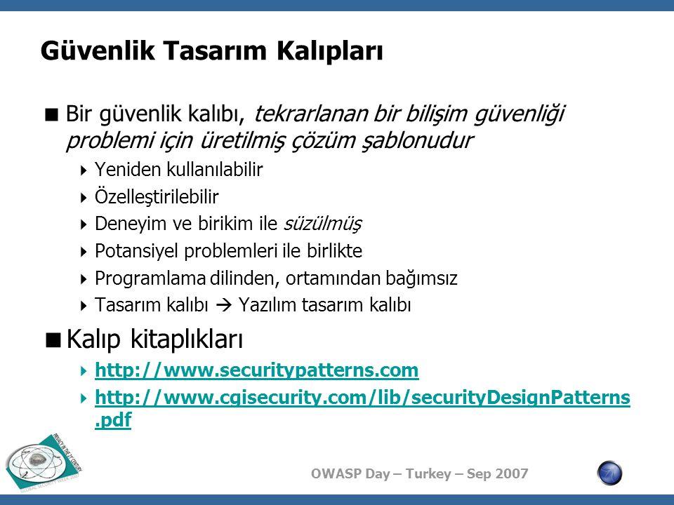 OWASP Day – Turkey – Sep 2007 Örnek Kalıplar  Hesap kilitleme (account lockout)  Doğrulanmış oturum (authenticated session)  İstemcide veri depolama (client data storage)  İstemci veri filtreleri (client data filters)  Yönlendirilmiş oturum (directed session)  Gizlenmiş gerçekleştirim (hidden implementation)  Şifrelenmiş depolama (encrypted storage)  Mayın tarlası (minefield)  Ağ adresi karalistesi (network address blacklist)  Bölümlendirilmiş uygulama (partitioned application)