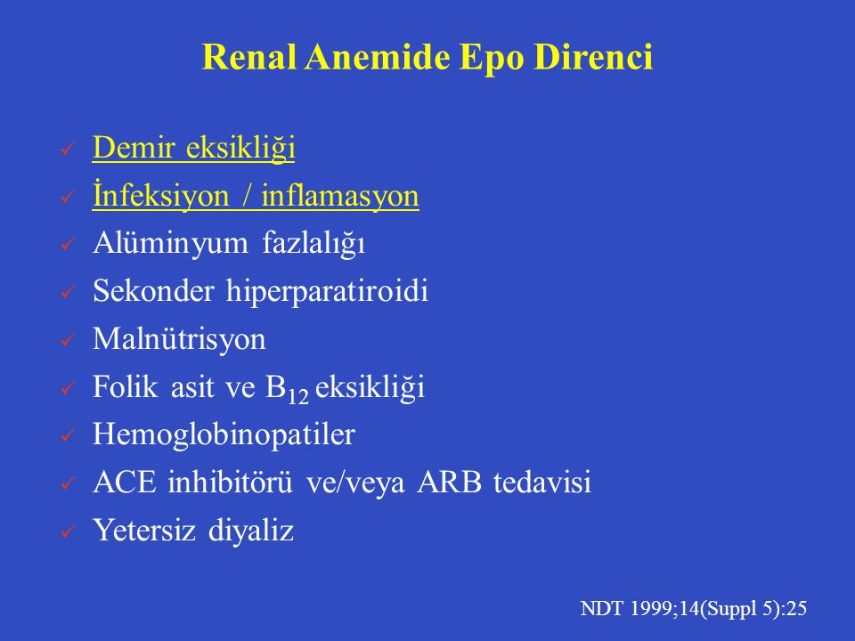Renal Anemide Epo Direnci  Demir eksikliği  İnfeksiyon / inflamasyon  Alüminyum fazlalığı  Sekonder hiperparatiroidi  Malnütrisyon  Folik asit ve B 12 eksikliği  Hemoglobinopatiler  ACE inhibitörü ve/veya ARB tedavisi  Yetersiz diyaliz NDT 1999;14(Suppl 5):25