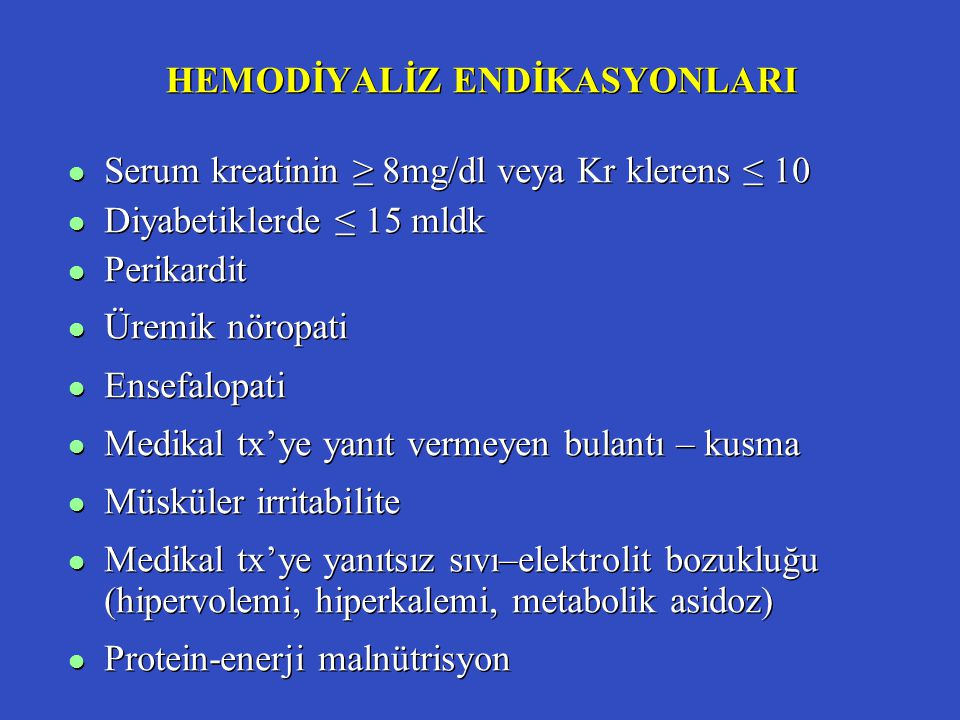 HEMODİYALİZ ENDİKASYONLARI l Serum kreatinin ≥ 8mg/dl veya Kr klerens ≤ 10 l Diyabetiklerde ≤ 15 mldk l Perikardit l Üremik nöropati l Ensefalopati l Medikal tx'ye yanıt vermeyen bulantı – kusma l Müsküler irritabilite l Medikal tx'ye yanıtsız sıvı–elektrolit bozukluğu (hipervolemi, hiperkalemi, metabolik asidoz) l Protein-enerji malnütrisyon l Serum kreatinin ≥ 8mg/dl veya Kr klerens ≤ 10 l Diyabetiklerde ≤ 15 mldk l Perikardit l Üremik nöropati l Ensefalopati l Medikal tx'ye yanıt vermeyen bulantı – kusma l Müsküler irritabilite l Medikal tx'ye yanıtsız sıvı–elektrolit bozukluğu (hipervolemi, hiperkalemi, metabolik asidoz) l Protein-enerji malnütrisyon