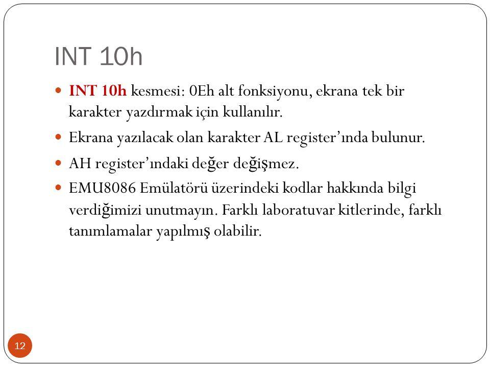 INT 10h 12  INT 10h kesmesi: 0Eh alt fonksiyonu, ekrana tek bir karakter yazdırmak için kullanılır.  Ekrana yazılacak olan karakter AL register'ında