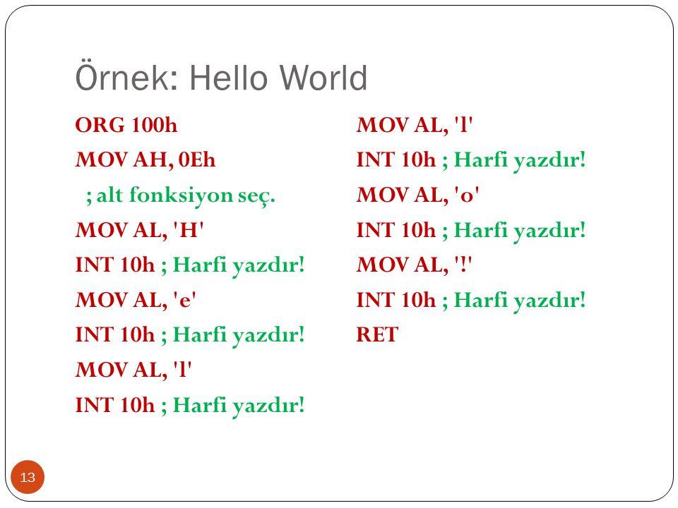 Örnek: Hello World 13 ORG 100h MOV AH, 0Eh ; alt fonksiyon seç. MOV AL, 'H' INT 10h ; Harfi yazdır! MOV AL, 'e' INT 10h ; Harfi yazdır! MOV AL, 'l' IN