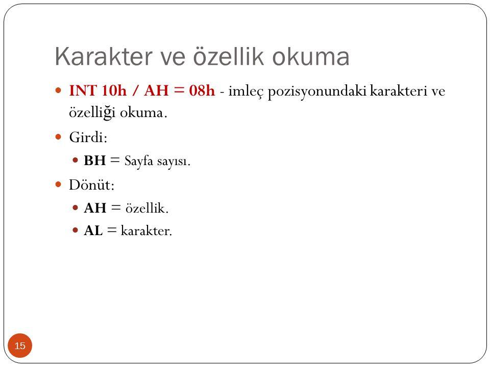 Karakter ve özellik okuma 15  INT 10h / AH = 08h - imleç pozisyonundaki karakteri ve özelli ğ i okuma.  Girdi:  BH = Sayfa sayısı.  Dönüt:  AH =