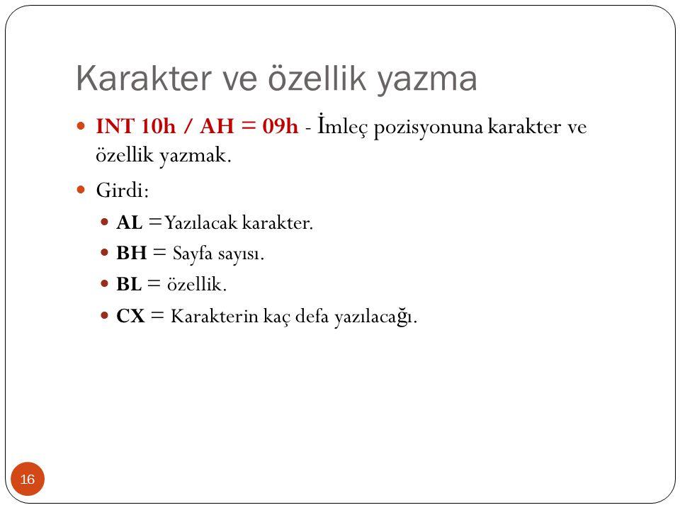Karakter ve özellik yazma 16  INT 10h / AH = 09h - İ mleç pozisyonuna karakter ve özellik yazmak.  Girdi:  AL = Yazılacak karakter.  BH = Sayfa sa