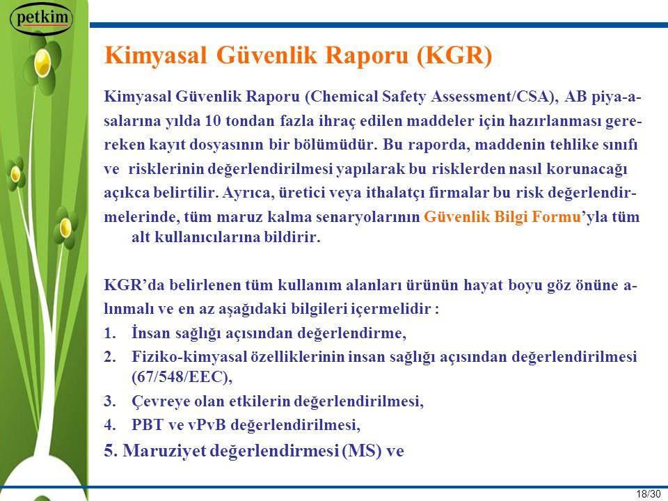 18/30 Kimyasal Güvenlik Raporu (KGR) Kimyasal Güvenlik Raporu (Chemical Safety Assessment/CSA), AB piya-a- salarına yılda 10 tondan fazla ihraç edilen maddeler için hazırlanması gere- reken kayıt dosyasının bir bölümüdür.