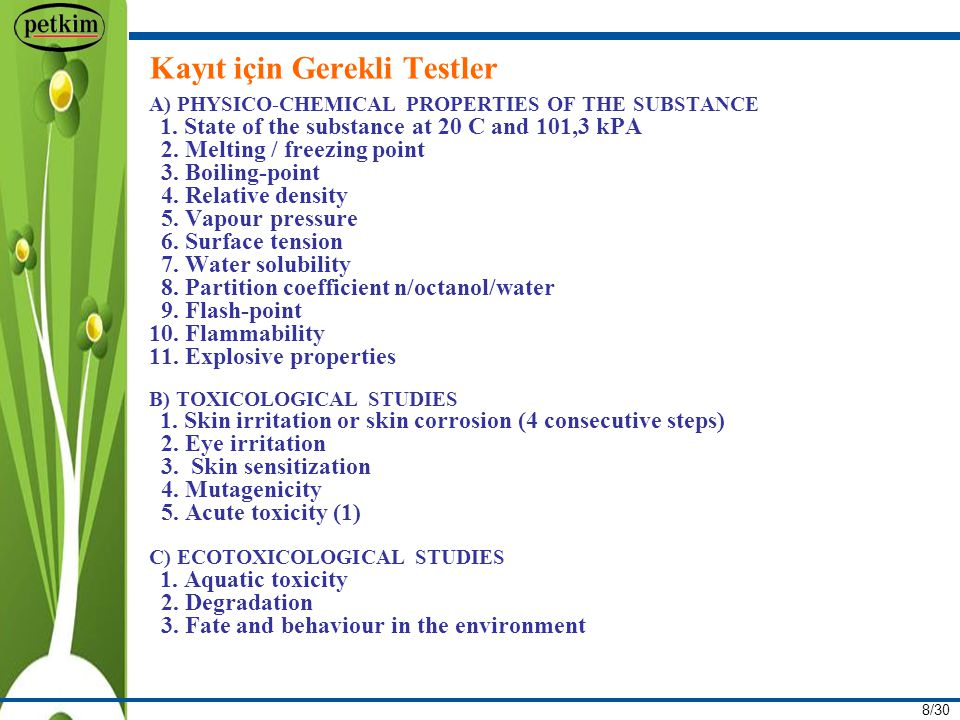 8/30 Kayıt için Gerekli Testler A) PHYSICO-CHEMICAL PROPERTIES OF THE SUBSTANCE 1. State of the substance at 20 C and 101,3 kPA 2. Melting / freezing