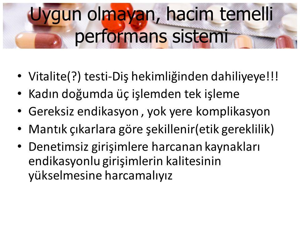 Uygun olmayan, hacim temelli performans sistemi • Vitalite(?) testi-Diş hekimliğinden dahiliyeye!!! • Kadın doğumda üç işlemden tek işleme • Gereksiz